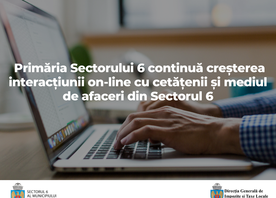 Primăria Sectorului 6 continuă creșterea interacțiunii on-line  cu cetățenii și mediul de afaceri din Sectorul 6